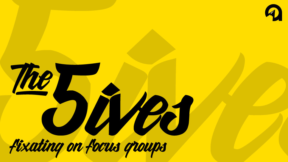 The 5ives: Fixating on Focus Groups