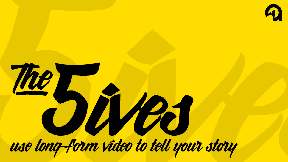 The 5ives: Use Long-Form Video to Tell Your Story